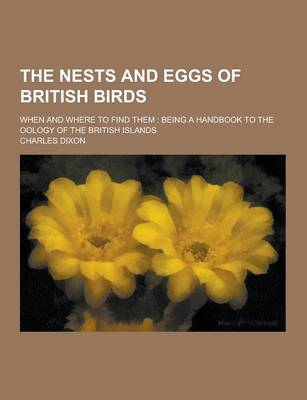The Nests and Eggs of British Birds; When and Where to Find Them Being a Handbook to the Oology of the British Islands by Charles, Jr. Dixon