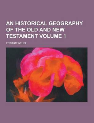 An Historical Geography of the Old and New Testament Volume 1 by Edward Wells