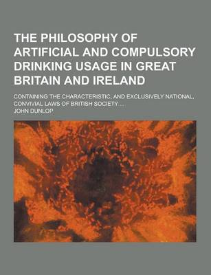 The Philosophy of Artificial and Compulsory Drinking Usage in Great Britain and Ireland; Containing the Characteristic, and Exclusively National, Convivial Laws of British Society ... by John Dunlop