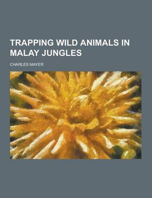 Trapping Wild Animals in Malay Jungles by Charles Mayer