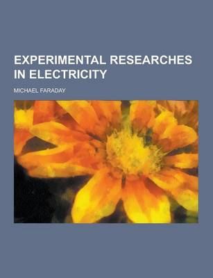 Experimental Researches in Electricity by Michael Faraday