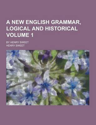 A New English Grammar, Logical and Historical; By Henry Sweet Volume 1 by Henry Sweet