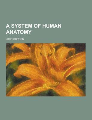 A System of Human Anatomy by John Gordon