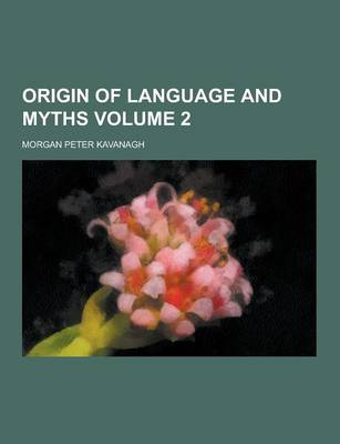 Origin of Language and Myths Volume 2 by Morgan Peter Kavanagh
