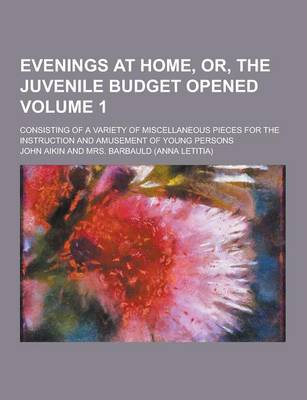 Evenings at Home, Or, the Juvenile Budget Opened; Consisting of a Variety of Miscellaneous Pieces for the Instruction and Amusement of Young Persons Volume 1 by John Aikin