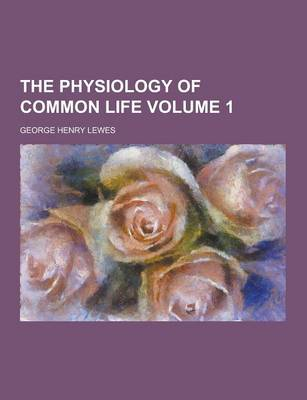 The Physiology of Common Life Volume 1 by George Henry Lewes