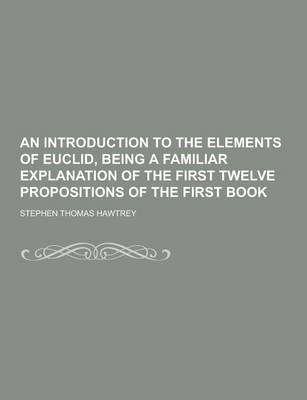An Introduction to the Elements of Euclid, Being a Familiar Explanation of the First Twelve Propositions of the First Book by Stephen Thomas Hawtrey