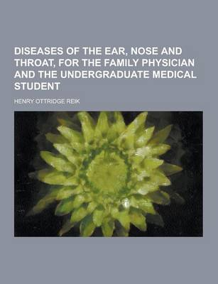 Diseases of the Ear, Nose and Throat, for the Family Physician and the Undergraduate Medical Student by Henry Ottridge Reik