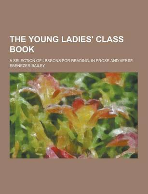 The Young Ladies' Class Book; A Selection of Lessons for Reading, in Prose and Verse by Ebenezer Bailey