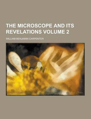 The Microscope and Its Revelations Volume 2 by William Benjamin Carpenter