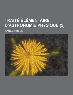 Traite Elementaire D'Astronomie Physique (3 ) by Jean Baptiste Biot