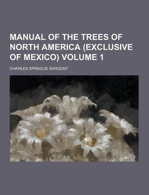 Manual of the Trees of North America (Exclusive of Mexico) Volume 1 by Charles Sprague Sargent