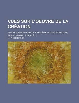 Vues Sur L'Oeuvre de La Creation; Tableau Synoptique Des Systemes Cosmogoniques, Par Un Ami de La Verite by N P Godefroy