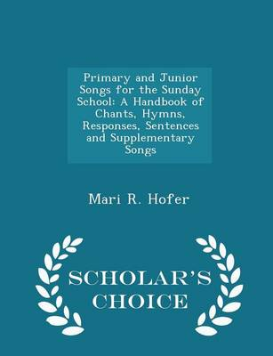 Primary and Junior Songs for the Sunday School A Handbook of Chants, Hymns, Responses, Sentences and Supplementary Songs - Scholar's Choice Edition by Mari R Hofer