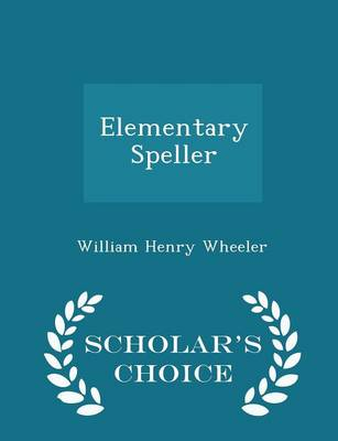 Elementary Speller - Scholar's Choice Edition by William Henry Wheeler