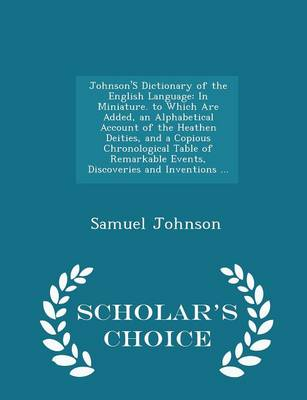 Johnson's Dictionary of the English Language In Miniature. to Which Are Added, an Alphabetical Account of the Heathen Deities, and a Copious Chronological Table of Remarkable Events, Discoveries and I by Samuel Johnson