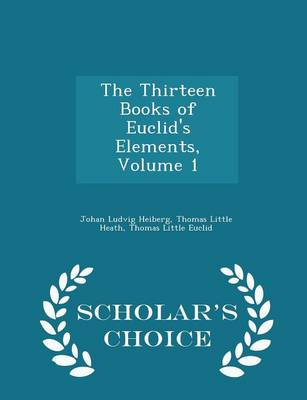 The Thirteen Books of Euclid's Elements, Volume 1 - Scholar's Choice Edition by Johan Ludvig Heiberg, Thomas Little Heath, Thomas Little Euclid