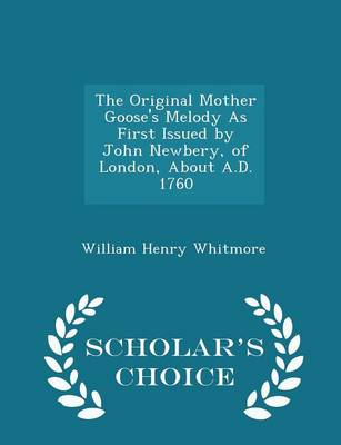 The Original Mother Goose's Melody as First Issued by John Newbery, of London, about A.D. 1760 - Scholar's Choice Edition by William Henry Whitmore