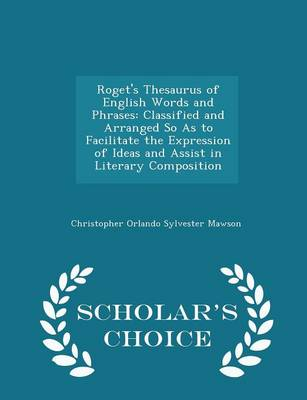 Roget's Thesaurus of English Words and Phrases Classified and Arranged So as to Facilitate the Expression of Ideas and Assist in Literary Composition - Scholar's Choice Edition by Christopher Orlando Sylvester Mawson