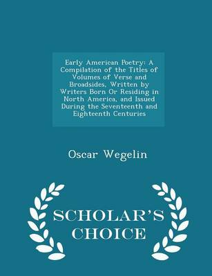 Early American Poetry A Compilation of the Titles of Volumes of Verse and Broadsides, Written by Writers Born or Residing in North America, and Issued During the Seventeenth and Eighteenth Centuries - by Oscar Wegelin