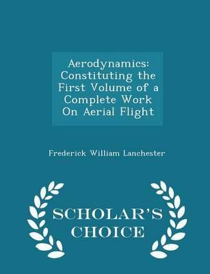 Aerodynamics Constituting the First Volume of a Complete Work on Aerial Flight - Scholar's Choice Edition by Frederick William Lanchester