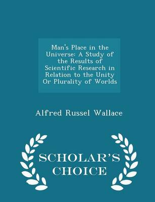 Man's Place in the Universe A Study of the Results of Scientific Research in Relation to the Unity or Plurality of Worlds - Scholar's Choice Edition by Alfred Russel Wallace