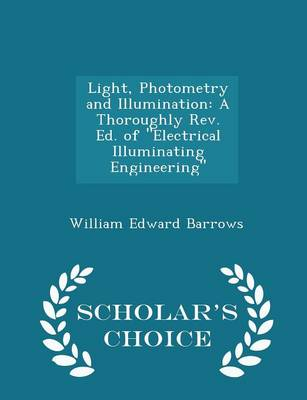 Light, Photometry and Illumination A Thoroughly REV. Ed. of Electrical Illuminating Engineering - Scholar's Choice Edition by William Edward Barrows