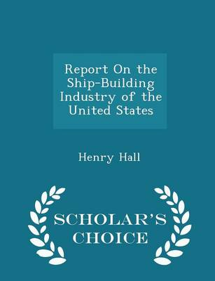Report on the Ship-Building Industry of the United States - Scholar's Choice Edition by Henry Hall