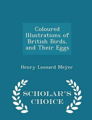 Coloured Illustrations of British Birds, and Their Eggs - Scholar's Choice Edition by Henry Leonard Meyer