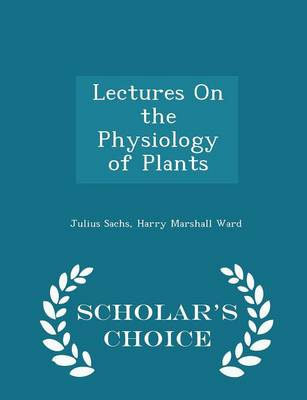 Lectures on the Physiology of Plants - Scholar's Choice Edition by Julius Sachs, Harry Marshall Ward