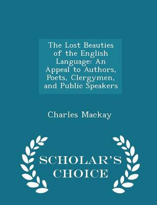 The Lost Beauties of the English Language An Appeal to Authors, Poets, Clergymen, and Public Speakers - Scholar's Choice Edition by Charles MacKay