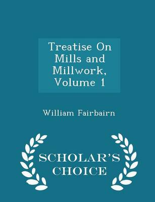 Treatise on Mills and Millwork, Volume 1 - Scholar's Choice Edition by William, Sir Fairbairn