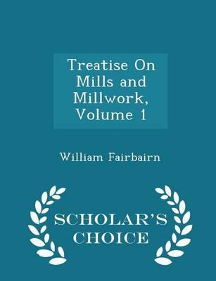 Treatise on Mills and Millwork, Volume 1 - Scholar's Choice Edition by William, Sir Fairbairn
