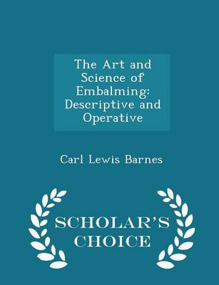 The Art and Science of Embalming Descriptive and Operative - Scholar's Choice Edition by Carl Lewis Barnes