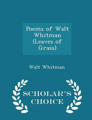 Poems of Walt Whitman (Leaves of Grass) - Scholar's Choice Edition by Walt Whitman