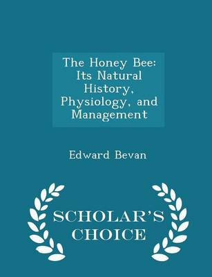 The Honey Bee Its Natural History, Physiology, and Management - Scholar's Choice Edition by Edward Bevan