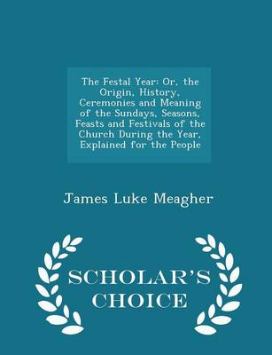 The Festal Year Or, the Origin, History, Ceremonies and Meaning of the Sundays, Seasons, Feasts and Festivals of the Church During the Year, Explained for the People - Scholar's Choice Edition by James Luke Meagher