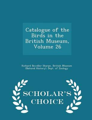 Catalogue of the Birds in the British Museum, Volume 26 - Scholar's Choice Edition by Richard Bowdler Sharpe, British Museum (Natural History) Dept