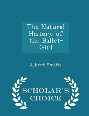 The Natural History of the Ballet-Girl - Scholar's Choice Edition by Albert Smith