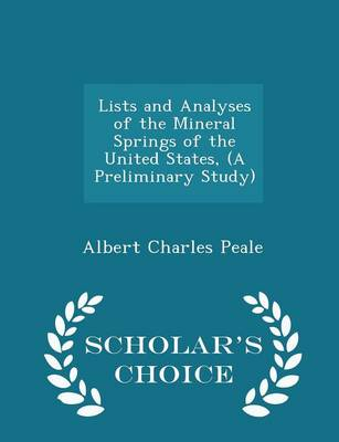 Lists and Analyses of the Mineral Springs of the United States, (a Preliminary Study) - Scholar's Choice Edition by Albert Charles Peale