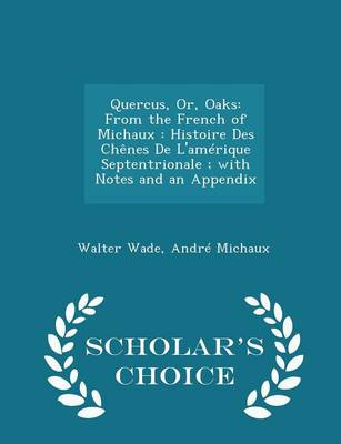 Quercus, Or, Oaks From the French of Michaux: Histoire Des Chenes de L'Amerique Septentrionale; With Notes and an Appendix - Scholar's Choice Edition by Dr Walter Wade, Andre Michaux