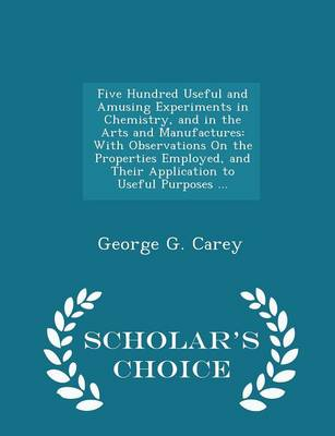 Five Hundred Useful and Amusing Experiments in Chemistry, and in the Arts and Manufactures With Observations on the Properties Employed, and Their Application to Useful Purposes ... - Scholar's Choice by George G Carey