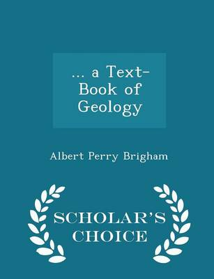 ... a Text-Book of Geology - Scholar's Choice Edition by Albert Perry Brigham