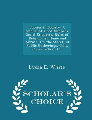 Success in Society A Manual of Good Manners, Social Etiquette, Rules of Behavior at Home and Abroad, on the Street, at Public Gatherings, Calls, Conversation, Etc - Scholar's Choice Edition by Lydia E White