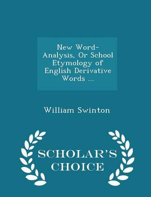 New Word-Analysis, or School Etymology of English Derivative Words ... - Scholar's Choice Edition by William Swinton