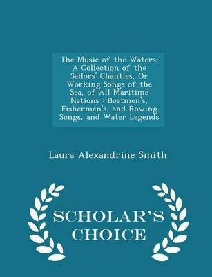 The Music of the Waters A Collection of the Sailors' Chanties, or Working Songs of the Sea, of All Maritime Nations: Boatmen's, Fishermen's, and Rowing Songs, and Water Legends - Scholar's Choice Edit by Laura Alexandrine Smith