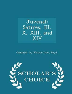 Juvenal Satires, III, X, XIII, and XIV - Scholar's Choice Edition by Boyd Compiled By William Carr
