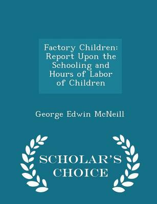 Factory Children Report Upon the Schooling and Hours of Labor of Children - Scholar's Choice Edition by George Edwin McNeill