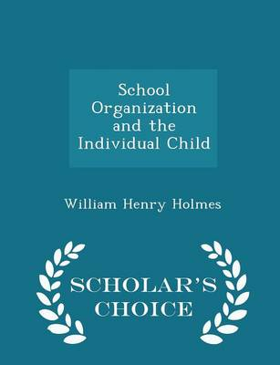 School Organization and the Individual Child - Scholar's Choice Edition by William Henry Holmes