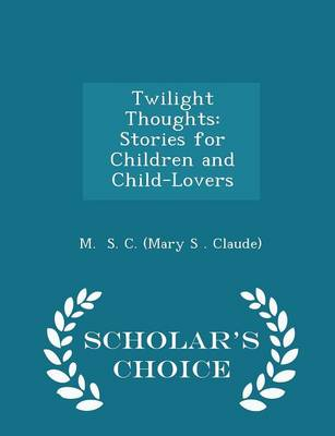 Twilight Thoughts Stories for Children and Child-Lovers - Scholar's Choice Edition by M S C (Mary S Claude)